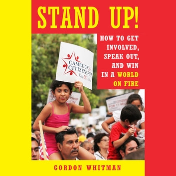 Stand Up! - How to Get Involved, Speak Out, and Win in a World on Fire ebook by Gordon Whitman