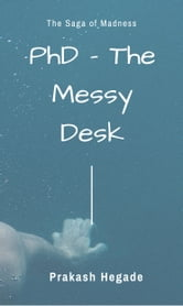 PhD: The Messy Desk ebook by Prakash Hegade