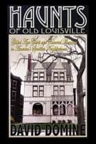 Haunts of Old Louisville - Gilded Age Ghosts and Haunted Mansions in America's Spookiest Neighborhood ebook by David Domine