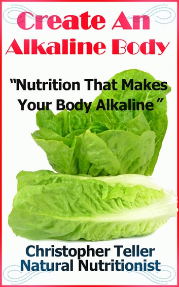 Create An Alkaline Body: Nutrition That Makes Your Body Alkaline ebook by Christopher Teller