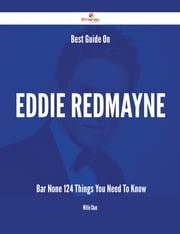 Best Guide On Eddie Redmayne- Bar None - 124 Things You Need To Know ebook by Willie Chan