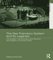 The San Francisco System and Its Legacies - Continuation, Transformation and Historical Reconciliation in the Asia-Pacific ebook by Kimie Hara