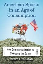 American Sports in an Age of Consumption ebook by Cory Hillman