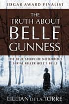 The Truth about Belle Gunness - The True Story of Notorious Serial Killer Hell's Belle ebook by Lillian de la Torre