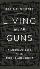 Living with Guns ebook by Craig Whitney