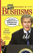 "Still More George W. Bushisms - ""Neither in French nor in English nor in Mexican"" ebook by Jacob Weisberg"