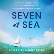 Seven at Sea - Why a New York City Family Cast Off Convention for a Life-Changing Year on a Sailboat audiobook by Erik Orton, Emily Orton