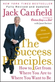 The Success Principles(TM) - 10th Anniversary Edition - How to Get from Where You Are to Where You Want to Be ebook by Jack Canfield,Janet Switzer