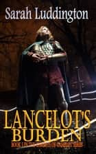 Lancelot's Burden: The Knights Of Camelot Book 5 ebook by Sarah Luddington