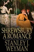 Shrewsbury - A Romance ebook by Stanley J. Weyman
