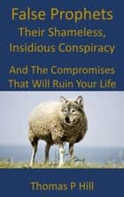 False Prophets: Their Shameless, Insidious Conspiracy ebook by Thomas Hill