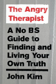 The Angry Therapist - A No BS Guide to Finding and Living Your Own Truth eBook by John Kim