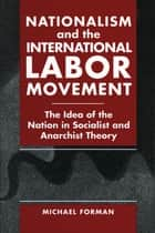 Nationalism and the International Labor Movement - The Idea of the Nation in Socialist and Anarchist Theory ebook by Michael Forman