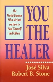 You the Healer - The World-Famous Silva Method on How to Heal Yourself ebook by José Silva, Robert B. Stone