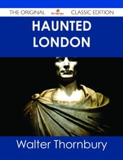 Haunted London - The Original Classic Edition ebook by Walter Thornbury