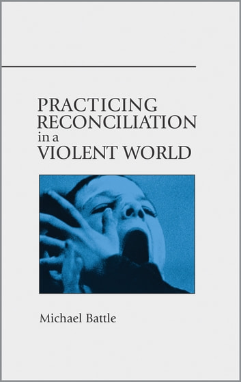 Practicing Reconciliation in a Violent World ebook by Michael Battle