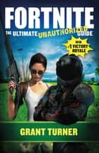 Fortnite - The Ultimate Unauthorized Guide 電子書 by Grant Turner
