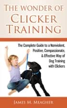 The Wonder of Clicker Training - The Complete Guide to a Nonviolent, Positive, Compassionate, & Effective Way of Dog Training with Clickers ebook by James M. Meagher