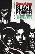 Remaking Black Power - How Black Women Transformed an Era ebook by Ashley D. Farmer