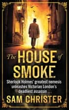 The House Of Smoke - A Moriarty Thriller ebook by Sam Christer