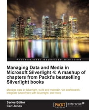 Managing Data and Media in Silverlight 4: A mashup of chapters from Packt's bestselling Silverlight books ebook by Gastón C. Hillar