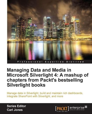 Managing Data And Media In Microsoft Silverlight 4 A Mashup Of Chapters From Packts Bestselling Books