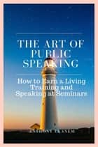 The Art of Public Speaking - How to Earn a Living Training and Speaking at Seminars ebook by Anthony Udo Ekanem