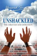 Unshackled The Christian And Depression ebook by Howard Smith
