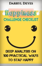Happiness Challenge Checklist - Deep Analysis on 100 Practical Ways to Stay Happy ebook by Darryl Deyes