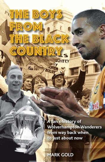 The Boys From The Black Country - A fans history of Wolverhampton Wanderers from way back when to just ab ebook by Mark Gold