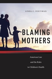 Blaming Mothers - American Law and the Risks to Children's Health ebook by Kobo.Web.Store.Products.Fields.ContributorFieldViewModel