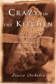 Crazy in the Kitchen - Food, Feuds, and Forgiveness in an Italian American Family ebook by Louise DeSalvo