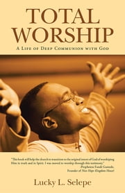 Total Worship - A Life of Deep Communion with God ebook by Lucky L. Selepe
