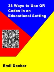 38 Ways to Use QR Codes in an Educational Setting ebook by Emil Decker