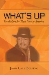What's Up - Vocabulary for Those New to America ebook by Jimmy Gyasi Boateng