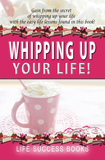 Whipping Up Your Life - Gain from the secret of whipping up your lifewith easy life lessons ebook by Life Success Books