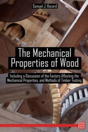 The Mechanical Properties of Wood Including a Discussion of the Factors Affecting the Mechanical Properties, and Methods of Timber Testing ebook by Samuel J. Record