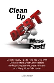 Clean Up DEBT Mess Fast! - Debt Recovery Tips To Help You Deal With Debt Creditors, Debt Consolidators, Bankruptcy Questions, Debt Solutions And Many More Debt Issues ebook by Lara K. Harper