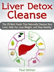 Liver Detox Cleanse: The 29 Best Foods That Naturally Cleanse Your Liver, Help You Lose Weight, and Stay Healthy ebook by Paul Selman