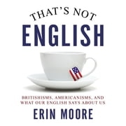 That's Not English - Britishisms, Americanisms, and What Our English Says About Us audiobook by Erin Moore
