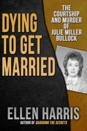 Dying to Get Married - The Courtship and Murder of Julie Miller Bulloch ebook by Ellen Harris