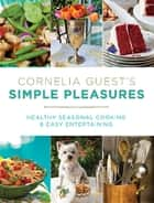 Cornelia Guest's Simple Pleasures - Healthy Seasonal Cooking and Easy Entertaining ebook by