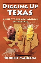 Digging Up Texas - A Guide to the Archaeology of the State ebook by Robert Marcom