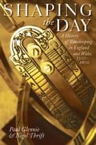 Shaping the Day - A History of Timekeeping in England and Wales 1300-1800 ebook by Paul Glennie, Nigel Thrift