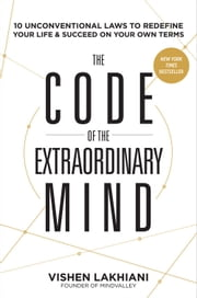 The Code of the Extraordinary Mind - 10 Unconventional Laws to Redefine Your Life and Succeed On Your Own Terms ebook by Vishen Lakhiani