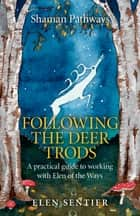 Shaman Pathways - Following the Deer Trods - A Practical Guide to Working with Elen of the Ways ebook by Elen Sentier