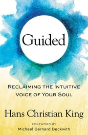 Guided - Reclaiming the Intuitive Voice of Your Soul ebook by Michael Bernard Beckwith,Hans Christian King