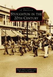 Stoughton in the 20th Century ebook by David Allen Lambert,Brenda Lea Lambert