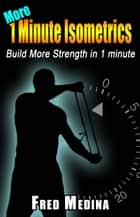 More 1 Minute Isometrics - The 1 Minute Workout Series, #7 ebook by Fred Medina