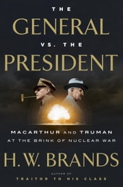 The General vs. the President - MacArthur and Truman at the Brink of Nuclear War ebook by H.W. Brands